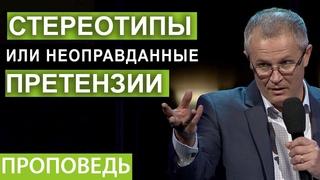 Стереотипы или неоправданные претензии. Проповедь Александра Шевченко.