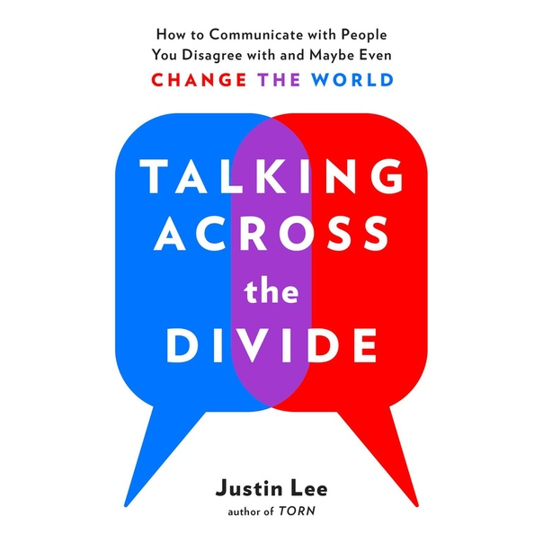 Talking Across the Divide: How to Communicate with People You Disagree with and Maybe Even Change the World - Justin Lee