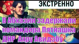 В Абхазии задержали  командира Пятнашка ДНР  Ахру Авидзбу