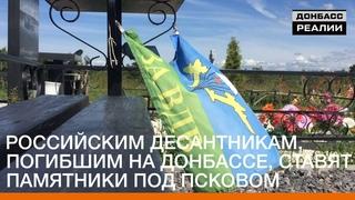 Российским десантникам, погибшим на Донбассе, ставят памятники под Псковом | «Донбасc.Реалии»