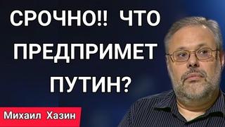 Хазин / ПОСЛУШАЙТЕ ДО КОНЦА И ВСЕ ПОЙМЁТЕ!! ЧТО ПРЕДПРИМЕТ ПУТИН? День Политика Россия МИХАИЛ Срочно
