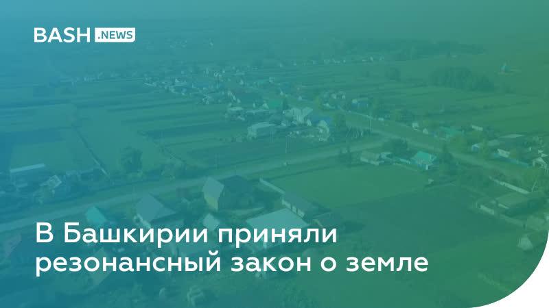 В Башкирии приняли резонансный закон о земле