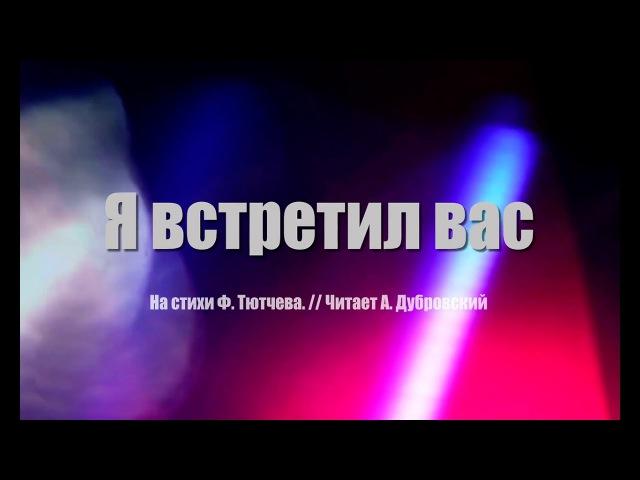 Я ВСТРЕТИЛ ВАС Ф Тютчев А Дубровский