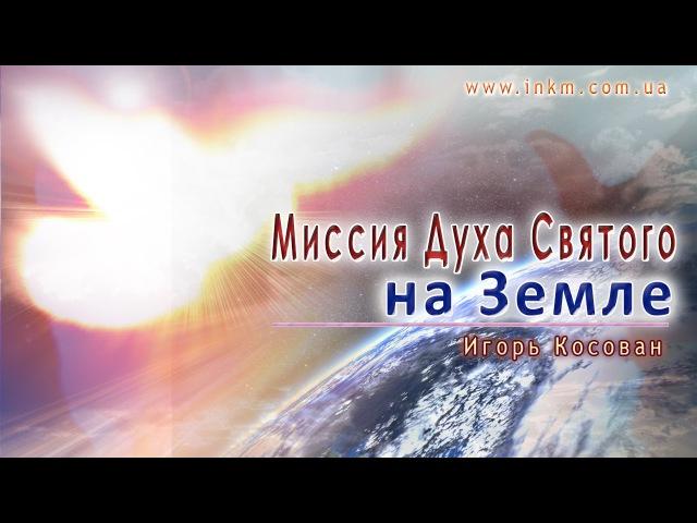 Проповедь Миссия Духа Святого на Земле Игорь Косован