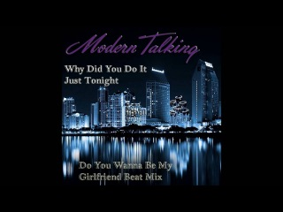 Modern Talking - Why Did You Do It Just Tonight Girlfriend Beat Mix (mixed by Manaev)
