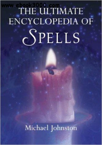 The Ultimate Encyclopedia of Spells 88 Incantations to Entice Love- Improve a Career- Increase Wealth- Restore Health