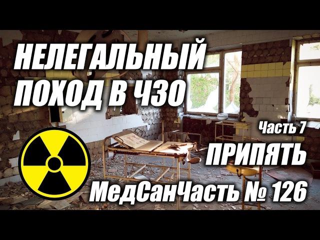 Нелегальный поход в Чернобыльскую Зону Отчуждения ЧЗО 2017 часть 7 Припять МСЧ 126