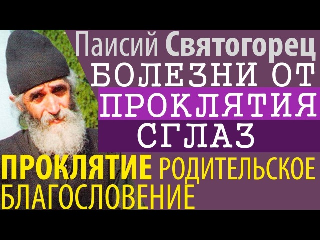 Болезни и Несчастные случаи от Проклятий СГЛАЗ Паисий Святогорец