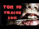 ТОП 10 Самых страшных фильмов ужасов 2015