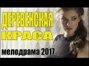 Сельский фильм ДЕРЕВЕНСКАЯ КРАСА Мелодрама \ Русские сериалы 2017 \ мелодрамы новинки HD