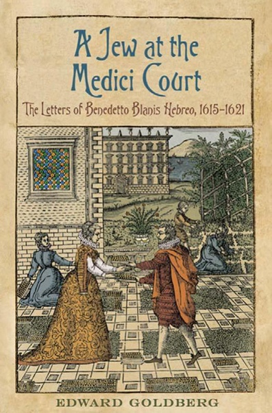 A Jew at the Medici Court The Letters of Benedetto Blanis Hebreo (1615-1621) (Toronto Italian Studies) by Edward L