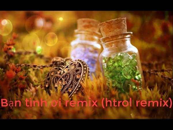 Bạn tình ơi remix-bản nhạc remix hay nhất bạn nên nghe