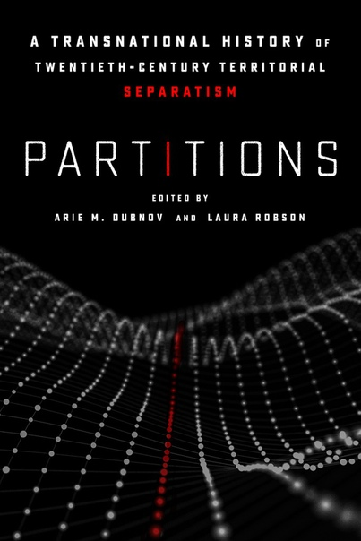 Partitions A Transnational History of Twentieth-Century Territorial Separatism by Arie M