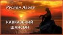 Руслан Агоев – Кавказский шансон   Шансон Юга