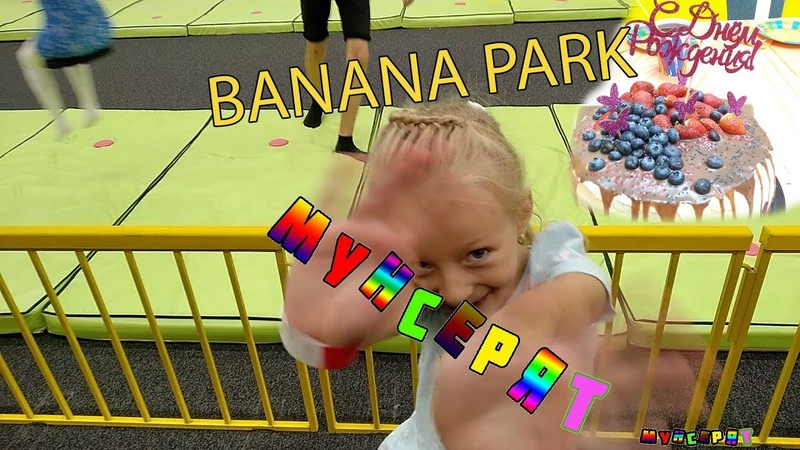 День рождения Софии в BANANA PARK /Детский парк активного отдыха/ Мунсерят