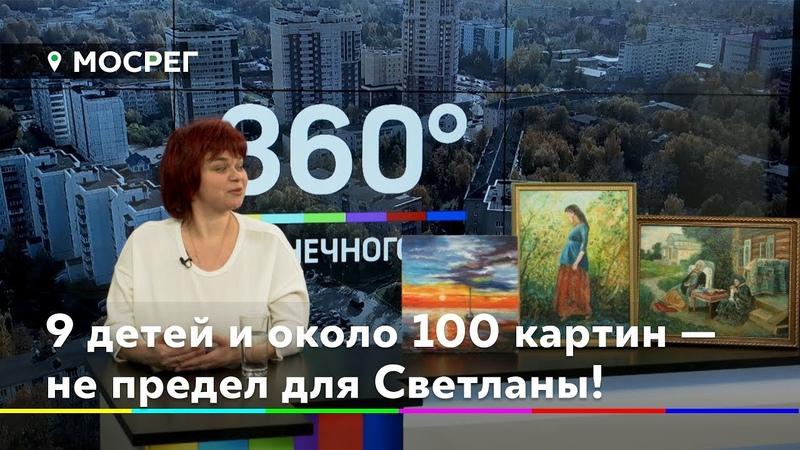 9 детей и около 100 картин — не предел для Светланы Кирилловой/ Интервью 306° Солнечногорье 28.11