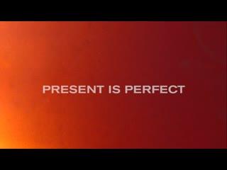 PRESENT IS PERFECT. THE MOVIE / ИДЕАЛЬНОЕ НАСТОЯЩЕЕ. ФИЛЬМ