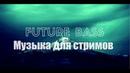 Future Bass музыка для Стрима/Видео/Игры БЕЗ Авторских прав и без рекламы. Лето 2019 2