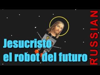 Jesucristo el robot del futuro [Russian]