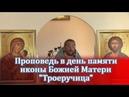 Проповедь в день памяти иконы Божией Матери Троеручица. Священник Игорь Сильченков