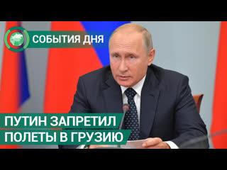 Путин запретил полеты в Грузию российским авиакомпаниям. События дня. ФАН-ТВ