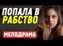 Интереснейший фильм поведает страшную историю - ПОПАЛА В РАБСТВО Русские мелодрамы новинки 2021
