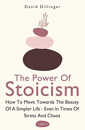 The Power Of Stoicism 2 In 1  How To Move Towards The Beauty Of A Simpler Life - Even In Times Of Stress And Chaos