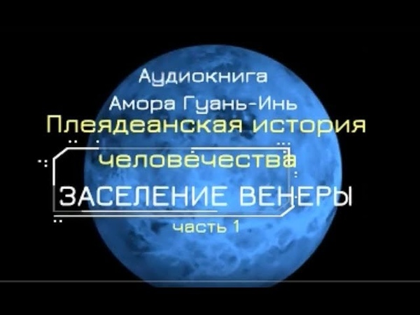Плеядеанская история человечества Заселение ВЕНЕРЫ Амора Гуань Инь Ч 1