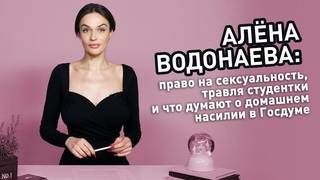 Алёна Водонаева: право на сексуальность, травля студентки и что думают о домашнем насилии в Госдуме.
