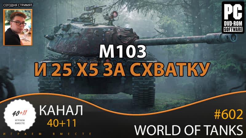 Стрим World of Tanks 602 M103 и 25 x5 за схватку